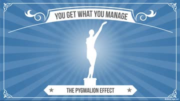 You Get What You Manage - The Pygmalion Effect